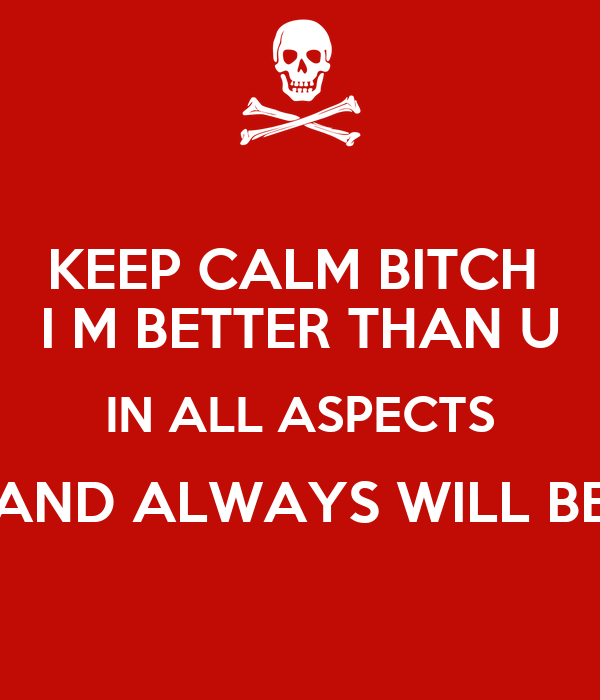 KEEP CALM BITCH  I M BETTER THAN U IN ALL ASPECTS AND ALWAYS WILL BE