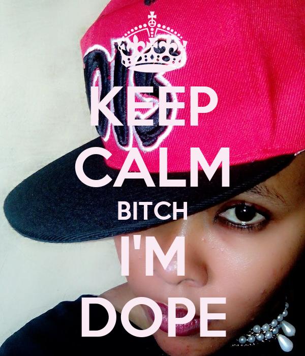 KEEP CALM BITCH I'M DOPE