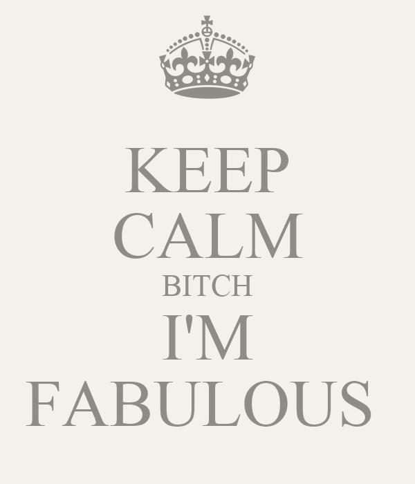 KEEP CALM BITCH I'M FABULOUS