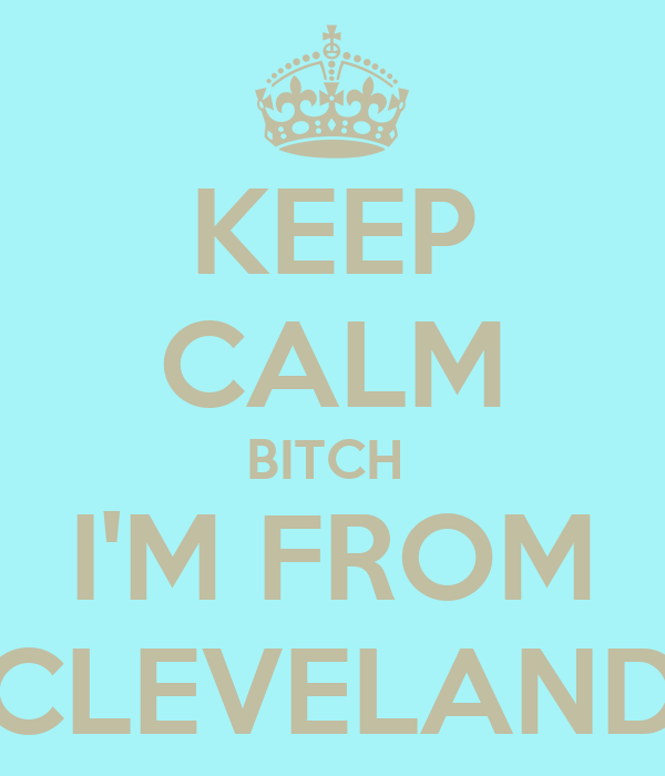 KEEP CALM BITCH  I'M FROM CLEVELAND