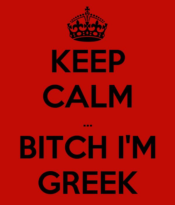 KEEP CALM ... BITCH I'M GREEK