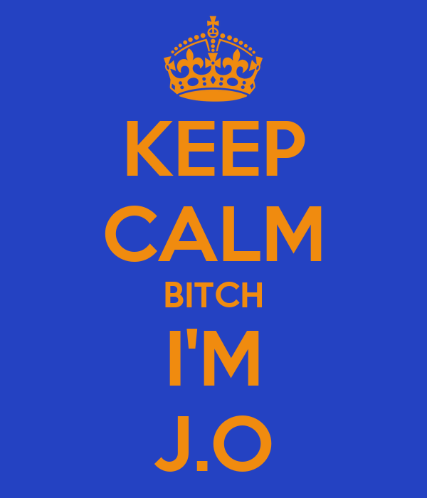 KEEP CALM BITCH I'M J.O
