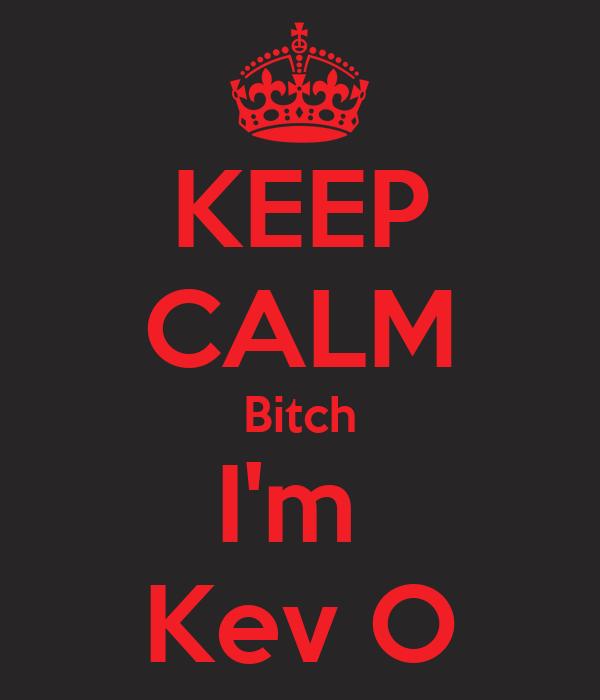 KEEP CALM Bitch I'm   Kev O