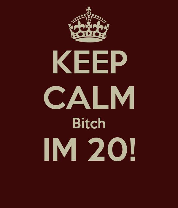 KEEP CALM Bitch IM 20!