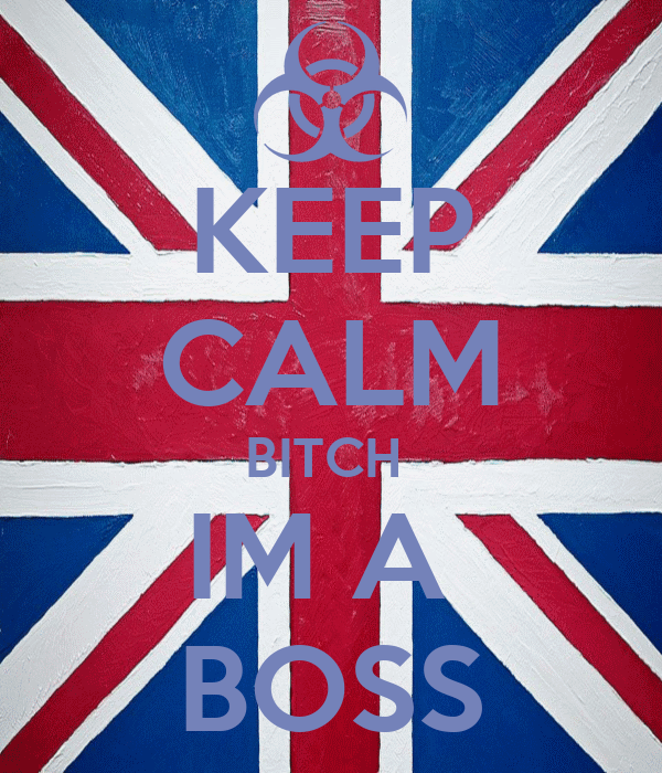 KEEP CALM BITCH  IM A  BOSS