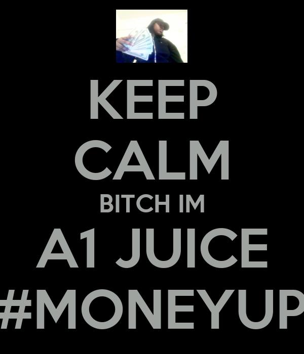 KEEP CALM BITCH IM A1 JUICE #MONEYUP