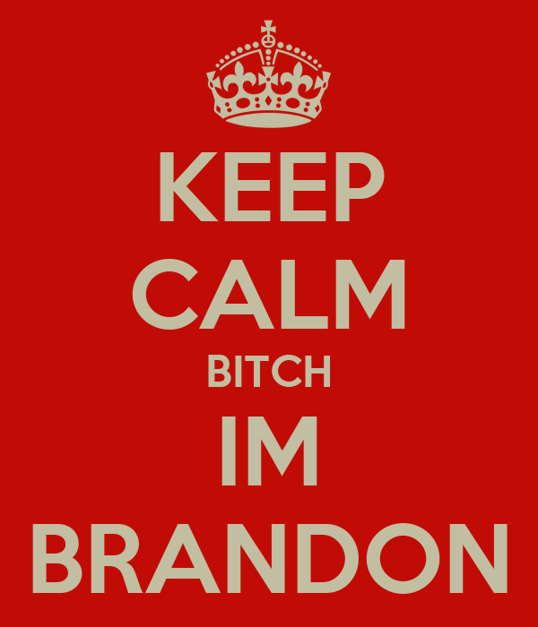 KEEP CALM BITCH IM BRANDON