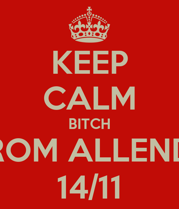 KEEP CALM BITCH IM FROM ALLENDALE 14/11