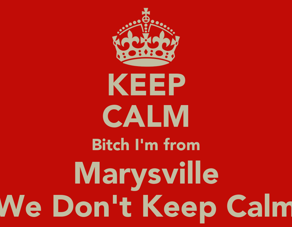 KEEP CALM Bitch I'm from Marysville We Don't Keep Calm