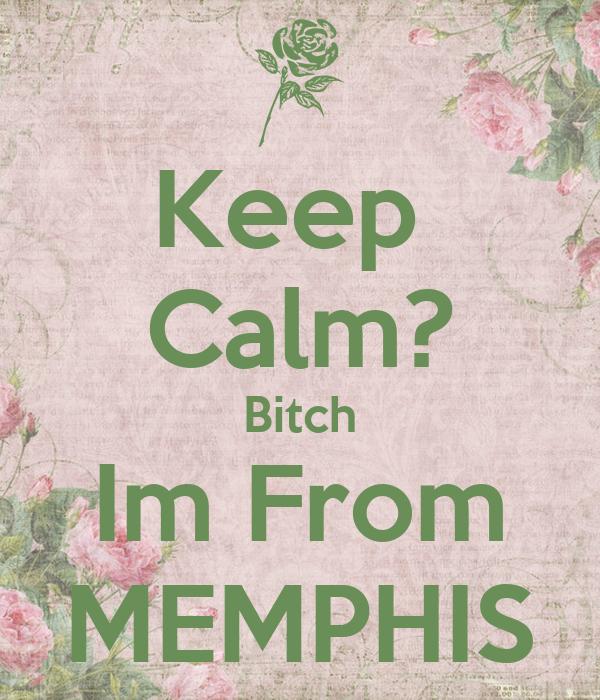 Keep  Calm? Bitch Im From MEMPHIS