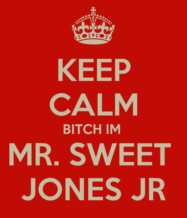 KEEP CALM BITCH IM   MR. SWEET   JONES JR