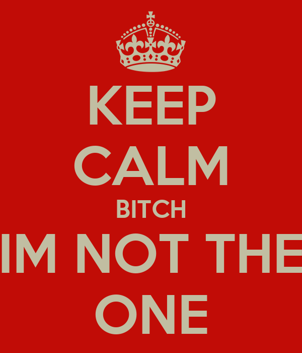 KEEP CALM BITCH IM NOT THE ONE