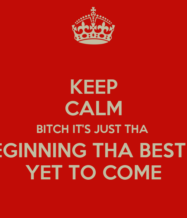 KEEP CALM BITCH IT'S JUST THA  BEGINNING THA BEST IS YET TO COME