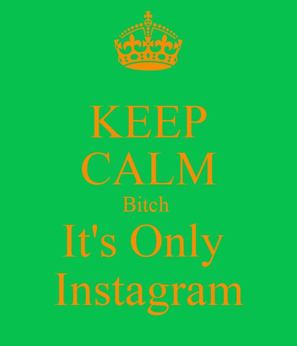 KEEP CALM Bitch  It's Only  Instagram
