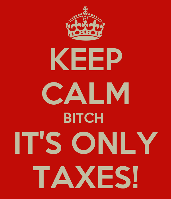 KEEP CALM BITCH  IT'S ONLY TAXES!