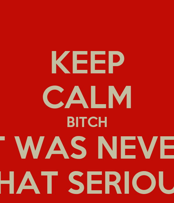 KEEP CALM BITCH IT WAS NEVER THAT SERIOUS
