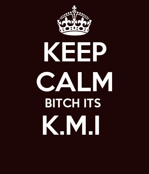 KEEP CALM BITCH ITS  K.M.I