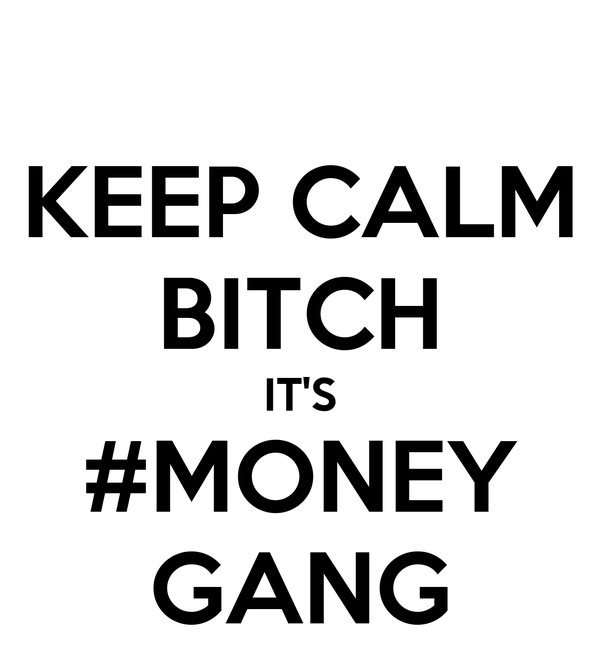 KEEP CALM BITCH IT'S #MONEY GANG