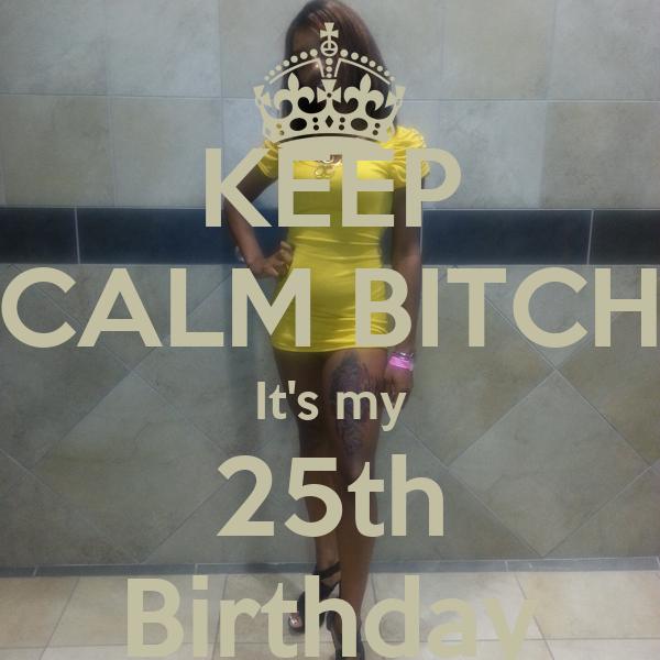 KEEP CALM BITCH It's my 25th Birthday