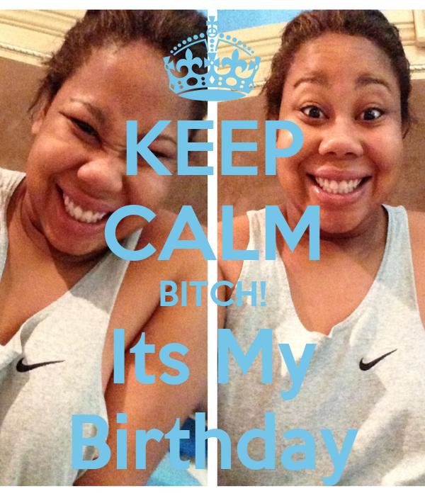 KEEP CALM BITCH! Its My Birthday