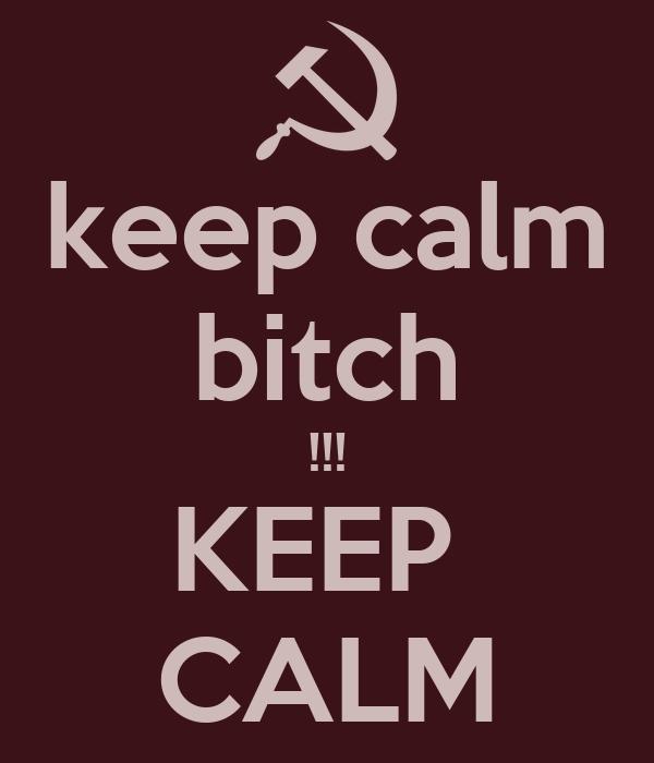 keep calm bitch !!! KEEP  CALM