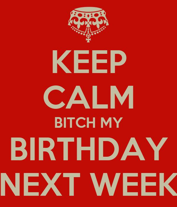 KEEP CALM BITCH MY BIRTHDAY NEXT WEEK