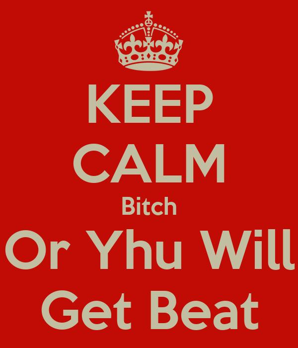 KEEP CALM Bitch Or Yhu Will Get Beat