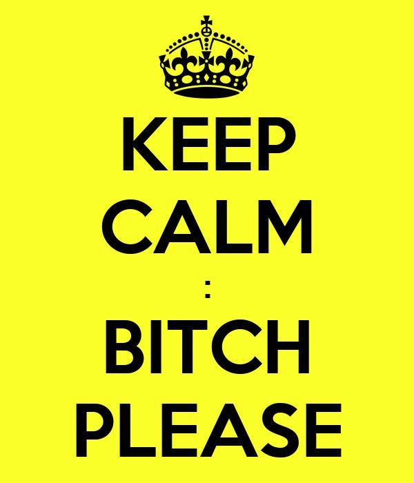 KEEP CALM : BITCH PLEASE