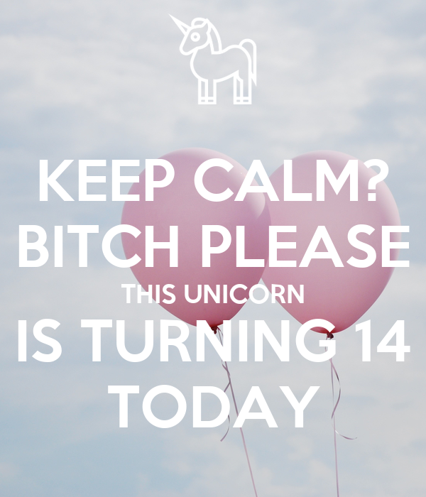 KEEP CALM? BITCH PLEASE THIS UNICORN IS TURNING 14 TODAY