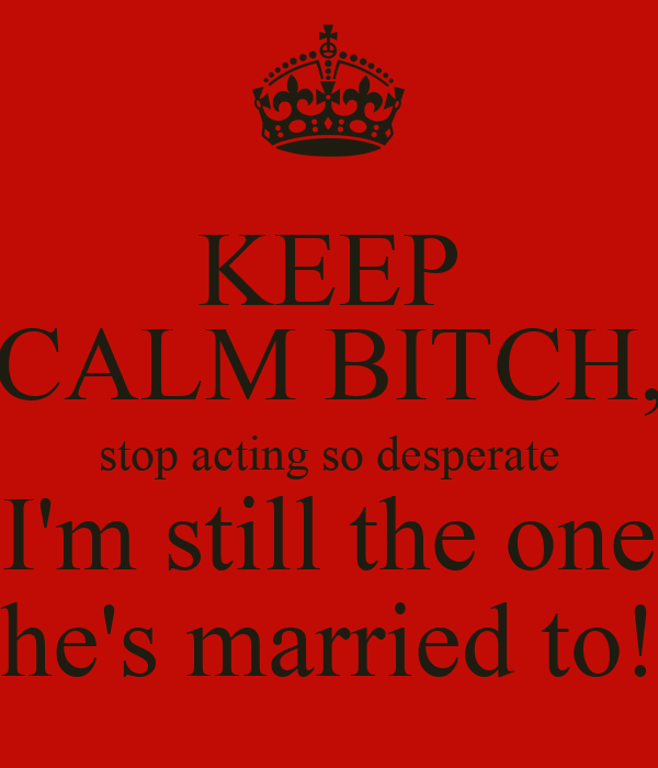 KEEP CALM BITCH, stop acting so desperate I'm still the one he's married to!