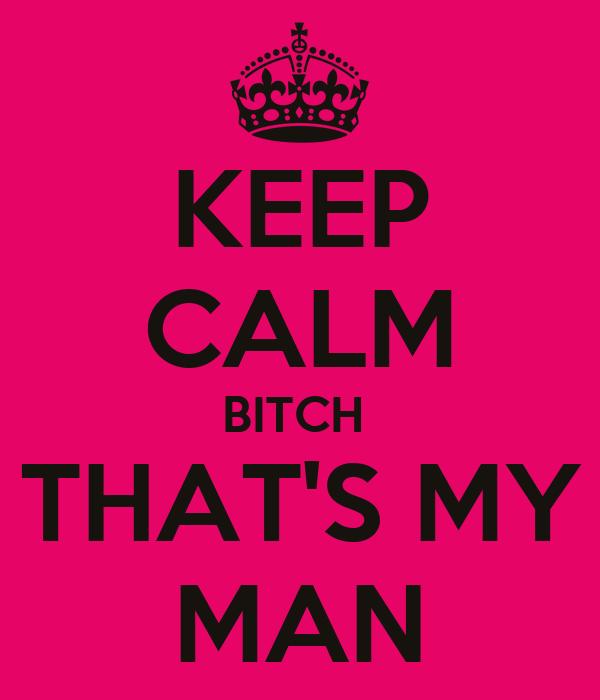 KEEP CALM BITCH  THAT'S MY MAN