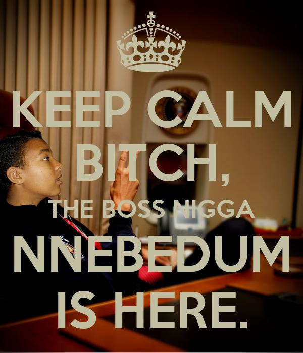 KEEP CALM BITCH, THE BOSS NIGGA NNEBEDUM IS HERE.