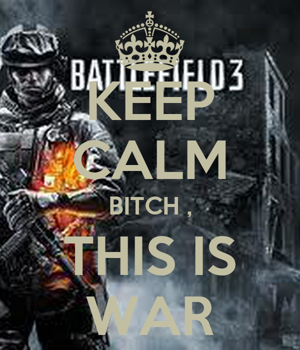 KEEP CALM BITCH , THIS IS WAR