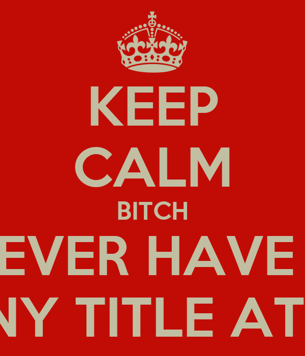 KEEP CALM BITCH U WILL NEVER HAVE MY TITLE OR ANY TITLE AT THAT