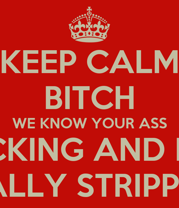 KEEP CALM BITCH WE KNOW YOUR ASS TRICKING AND NOT REALLY STRIPPING