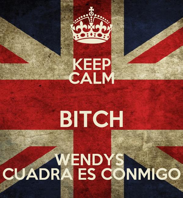 KEEP CALM BITCH WENDYS  CUADRA ES CONMIGO