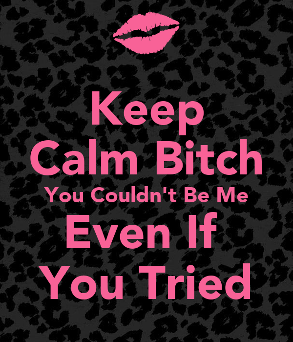 Keep Calm Bitch You Couldn't Be Me Even If  You Tried