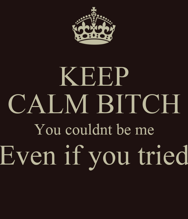 KEEP CALM BITCH You couldnt be me Even if you tried