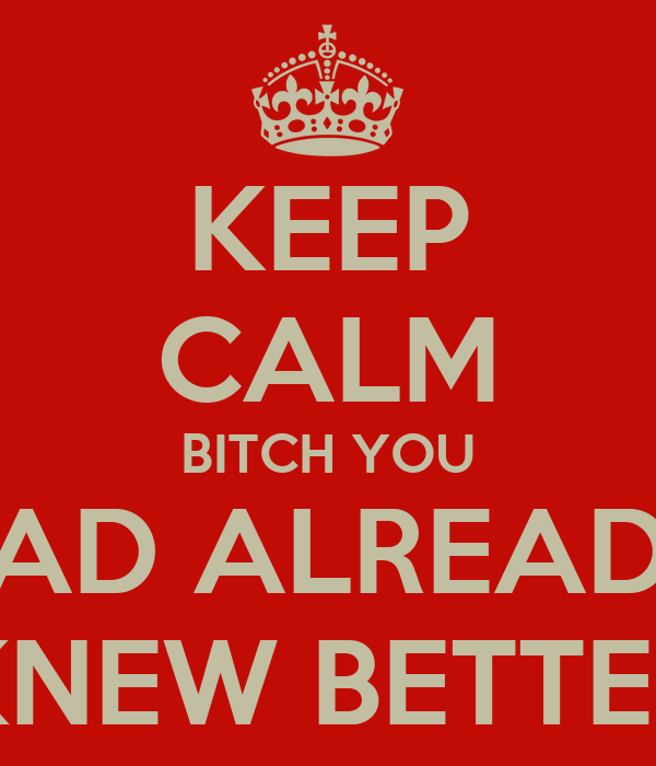 KEEP CALM BITCH YOU HAD ALREADY KNEW BETTER