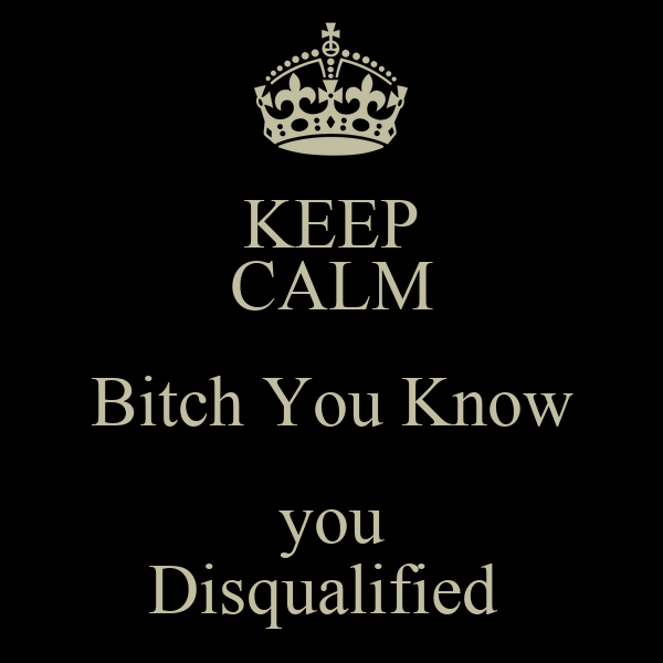 KEEP CALM Bitch You Know  you  Disqualified