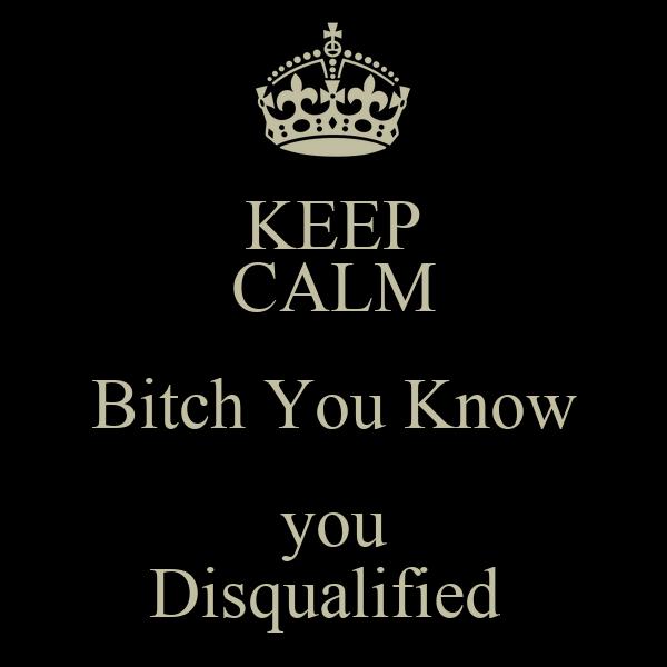 KEEP CALM Bitch You Know  you  Disqualified
