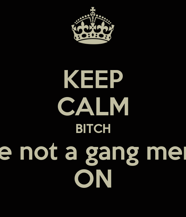 KEEP CALM BITCH You're not a gang member  ON