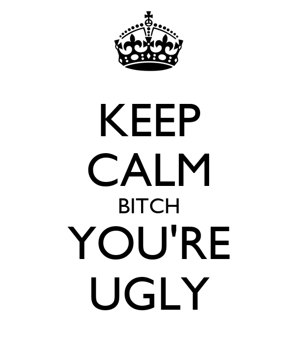 KEEP CALM BITCH YOU'RE UGLY