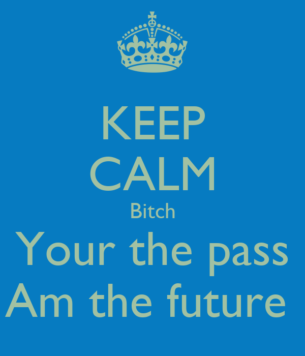 KEEP CALM Bitch Your the pass Am the future