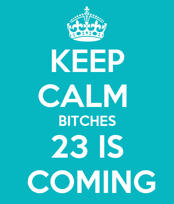 KEEP CALM  BITCHES 23 IS  COMING