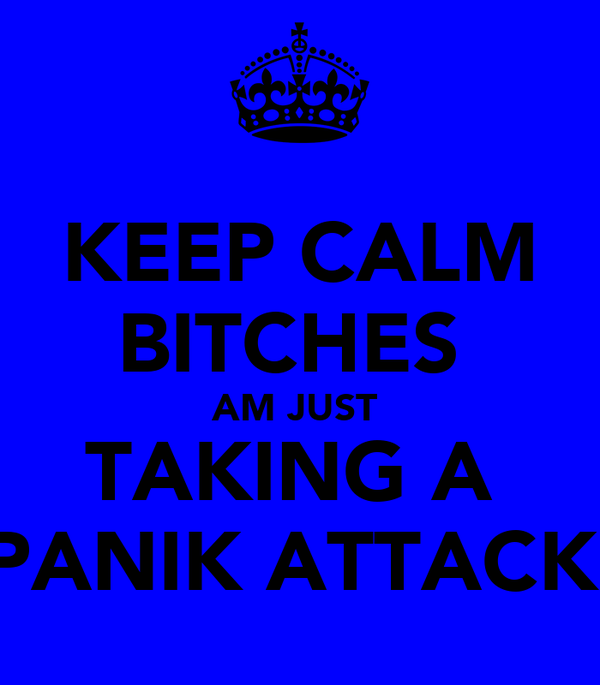KEEP CALM BITCHES  AM JUST  TAKING A  PANIK ATTACK