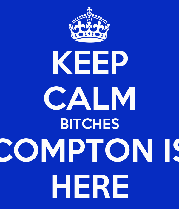 KEEP CALM BITCHES COMPTON IS HERE