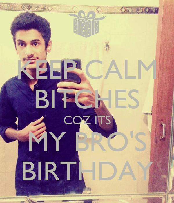 KEEP CALM BITCHES COZ ITS MY BRO'S BIRTHDAY