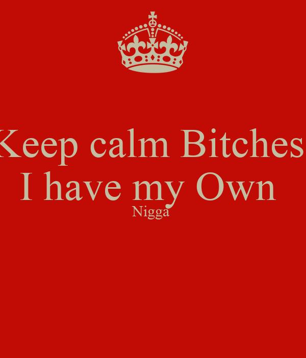 Keep calm Bitches  I have my Own  Nigga