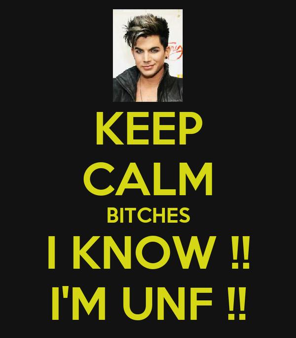 KEEP CALM BITCHES I KNOW !! I'M UNF !!